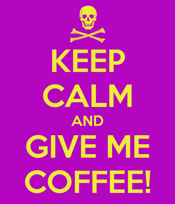 KEEP CALM AND GIVE ME COFFEE!