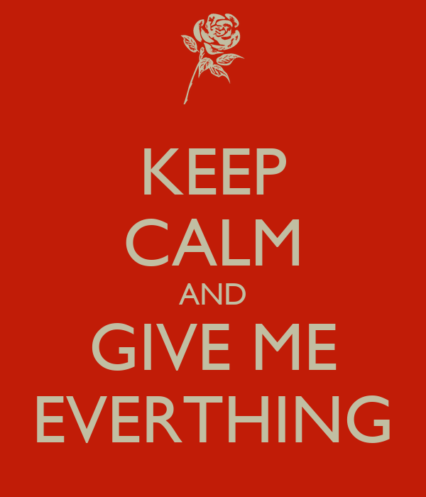 KEEP CALM AND GIVE ME EVERTHING