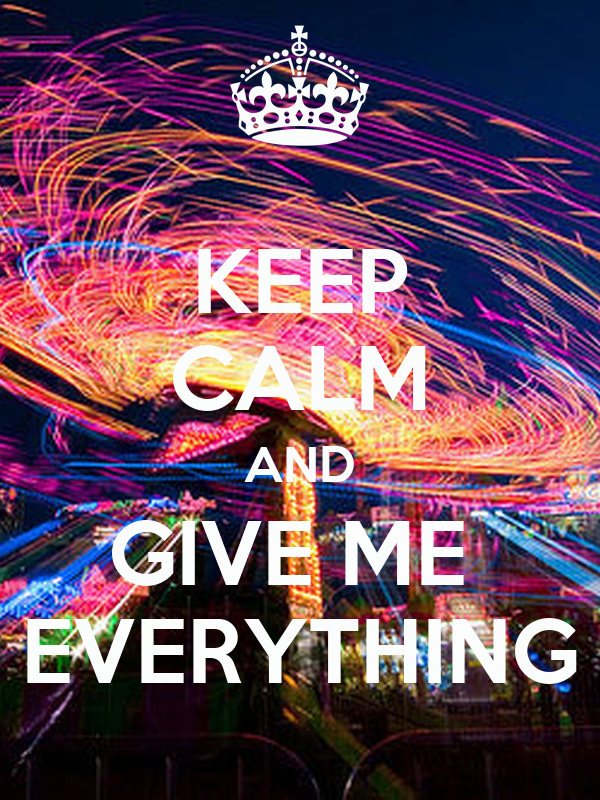 KEEP CALM AND GIVE ME  EVERYTHING