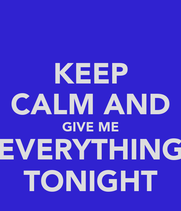KEEP CALM AND GIVE ME EVERYTHING TONIGHT