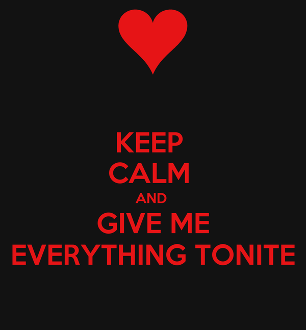 KEEP  CALM  AND  GIVE ME EVERYTHING TONITE