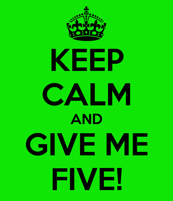 KEEP CALM AND GIVE ME FIVE!