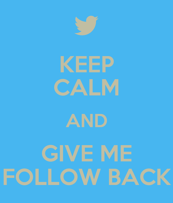 KEEP CALM AND GIVE ME FOLLOW BACK