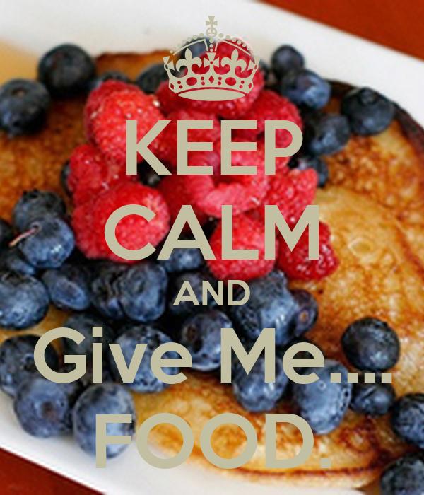 KEEP CALM AND Give Me.... FOOD.