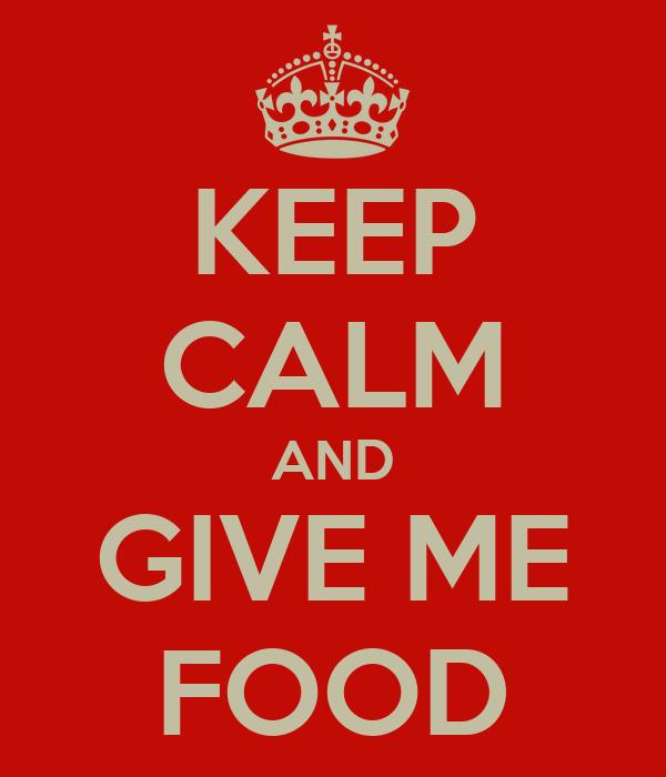 KEEP CALM AND GIVE ME FOOD