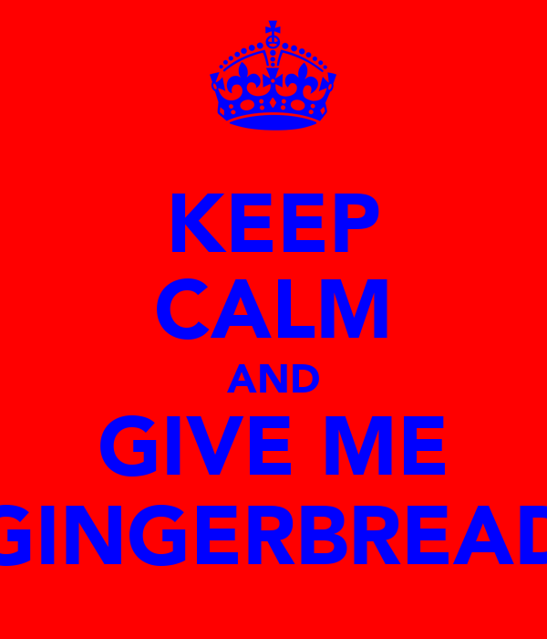 KEEP CALM AND GIVE ME GINGERBREAD