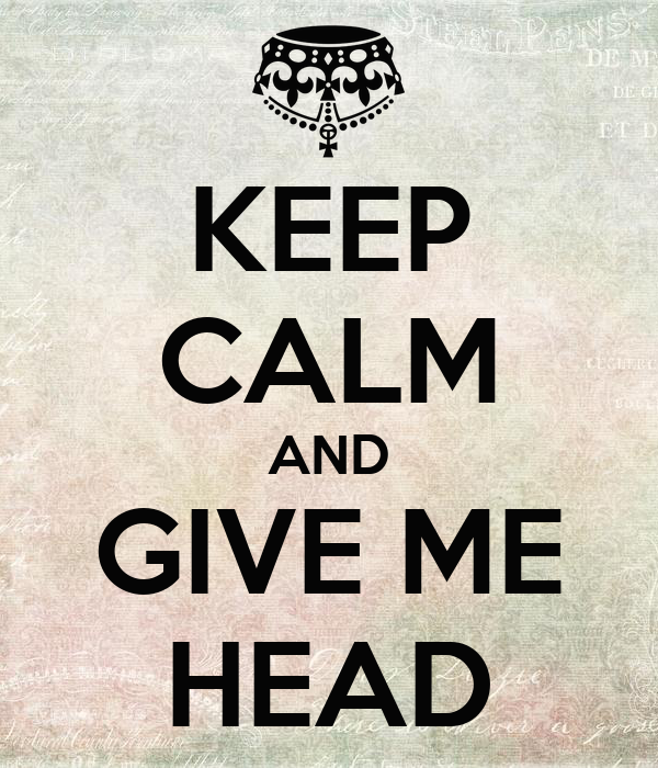 KEEP CALM AND GIVE ME HEAD