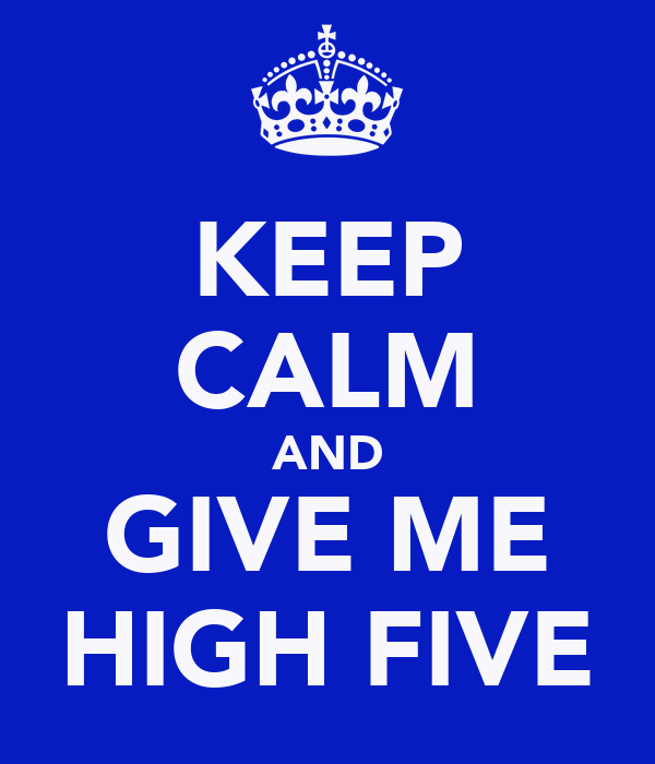 KEEP CALM AND GIVE ME HIGH FIVE