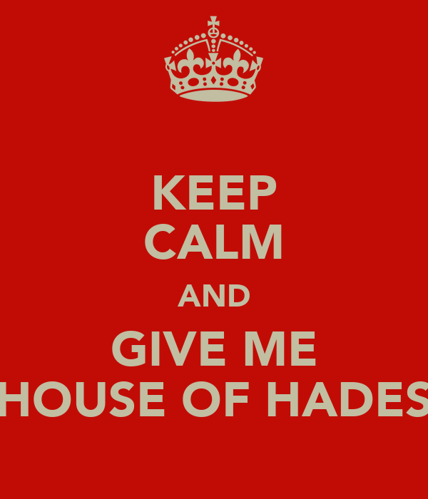 KEEP CALM AND GIVE ME HOUSE OF HADES