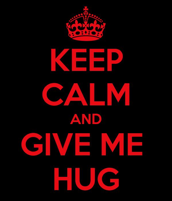 KEEP CALM AND GIVE ME  HUG
