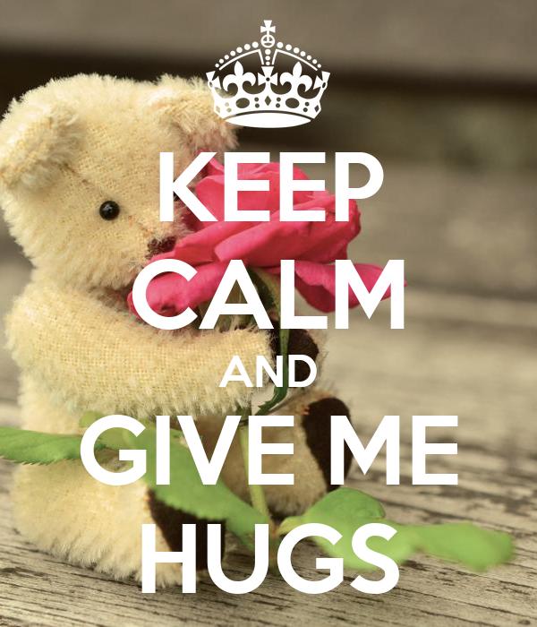 KEEP CALM AND GIVE ME HUGS