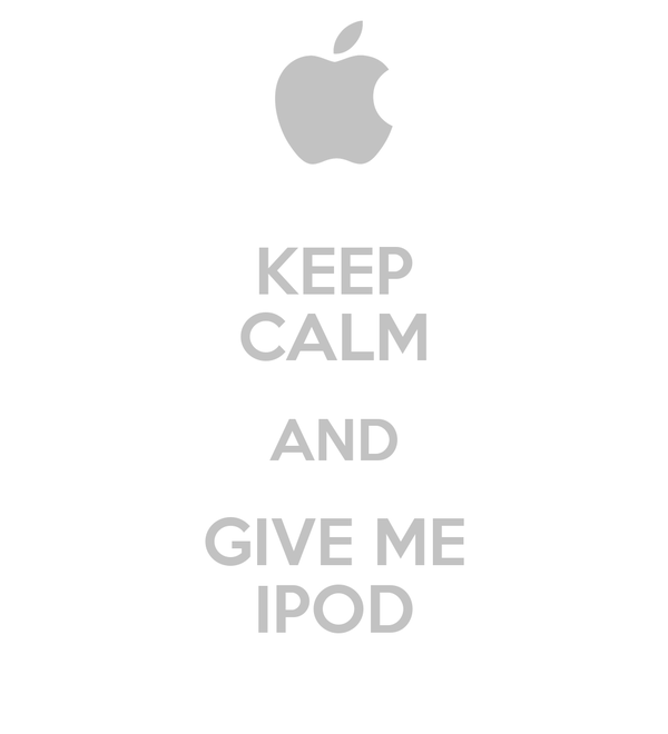 KEEP CALM AND GIVE ME IPOD