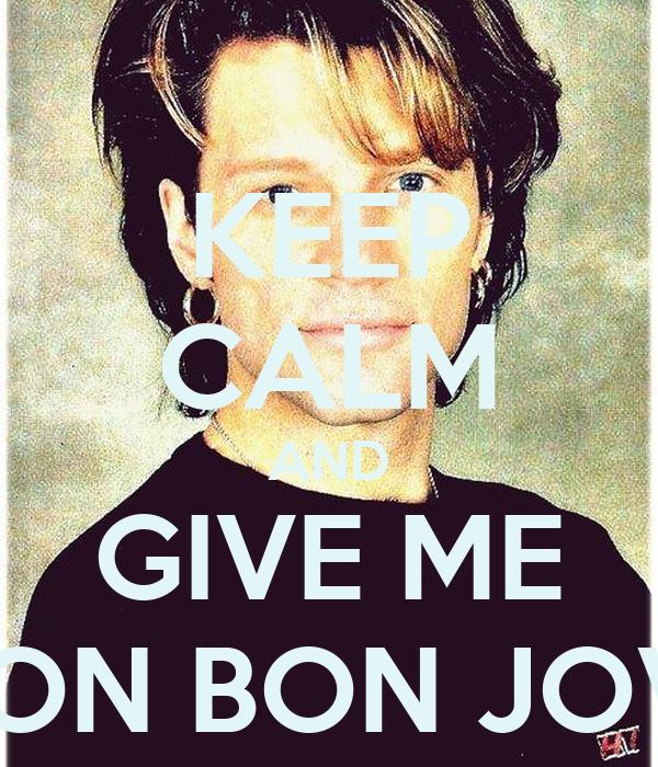 KEEP CALM AND GIVE ME JON BON JOVI