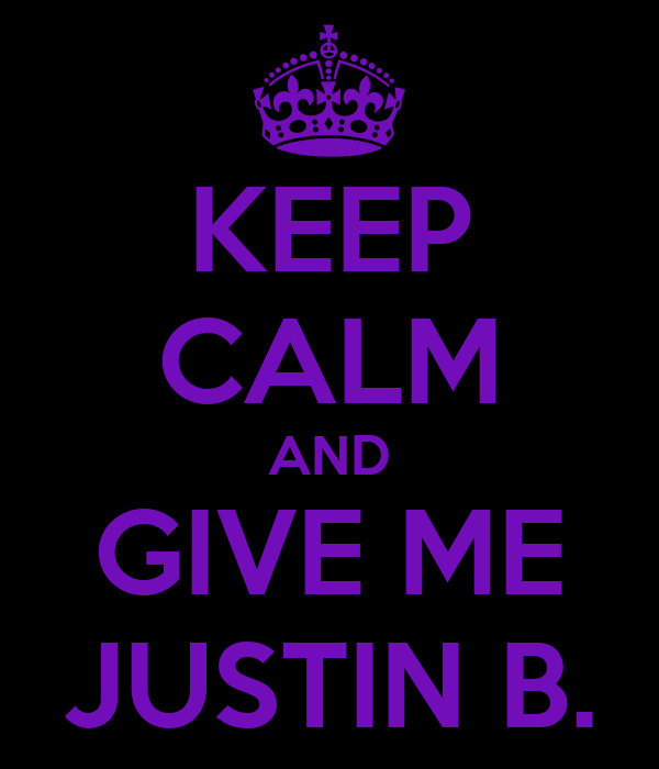 KEEP CALM AND GIVE ME JUSTIN B.