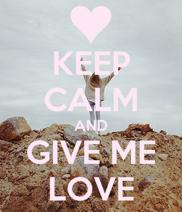 KEEP CALM AND GIVE ME LOVE