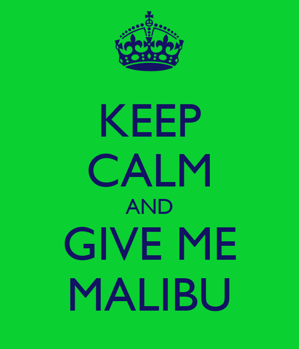 KEEP CALM AND GIVE ME MALIBU