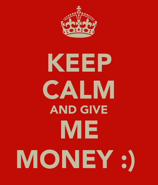 KEEP CALM AND GIVE ME MONEY :)