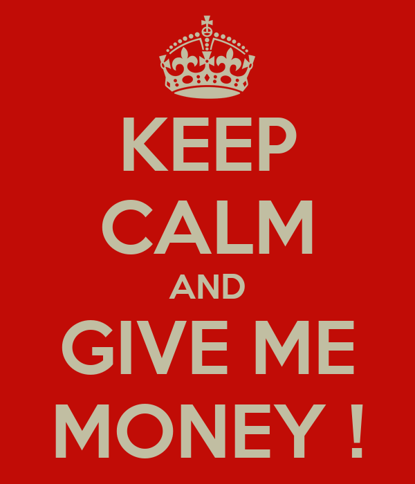 KEEP CALM AND GIVE ME MONEY !