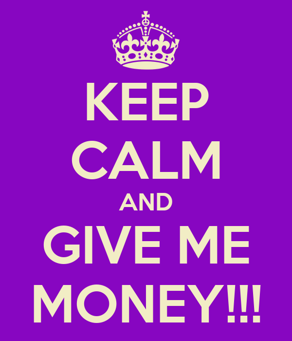 KEEP CALM AND GIVE ME MONEY!!!