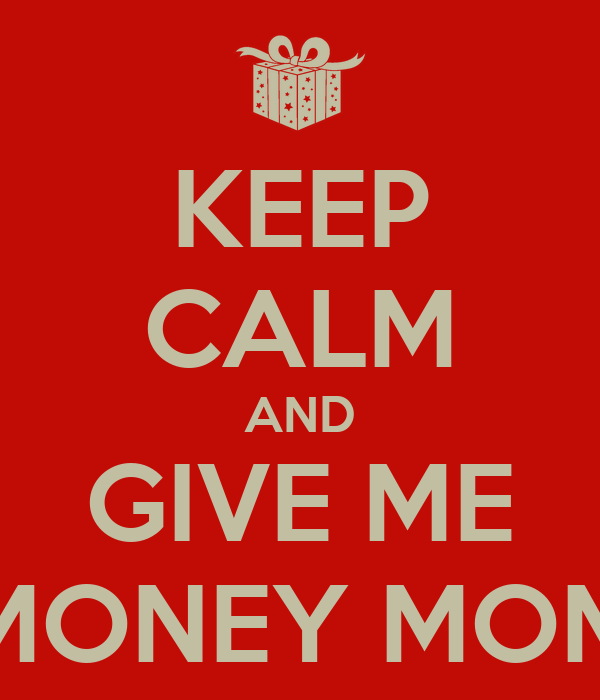 KEEP CALM AND GIVE ME MONEY MOM