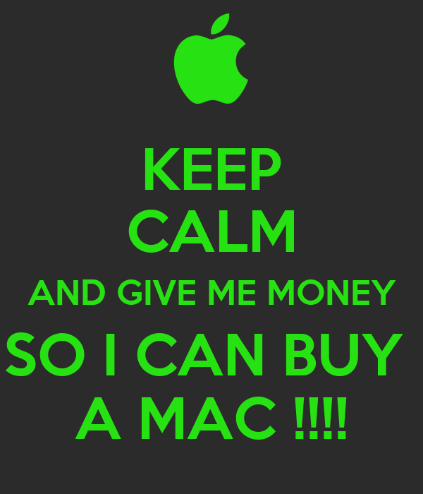 KEEP CALM AND GIVE ME MONEY SO I CAN BUY  A MAC !!!!
