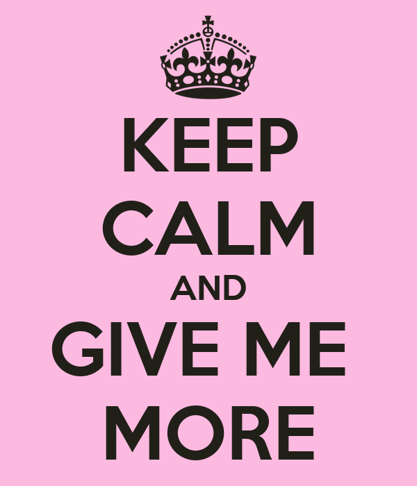 KEEP CALM AND GIVE ME  MORE