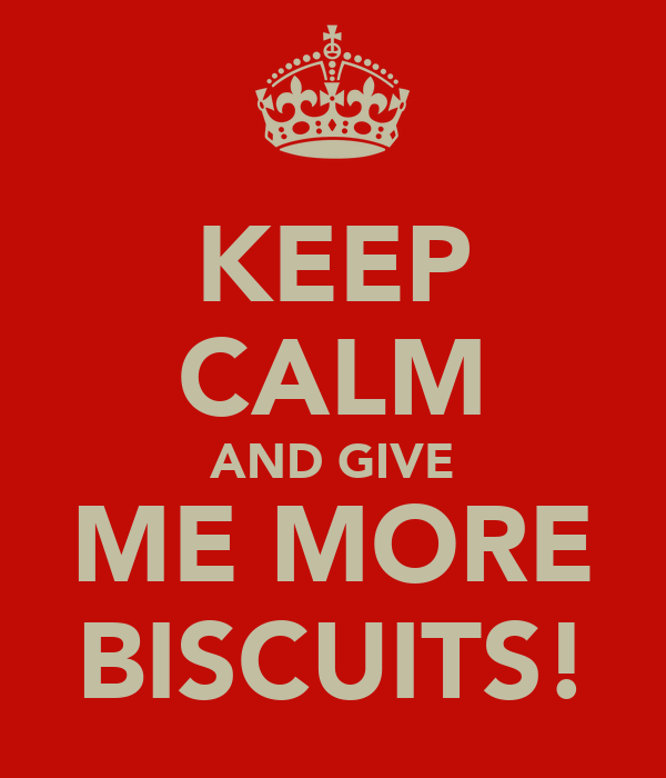 KEEP CALM AND GIVE ME MORE BISCUITS!