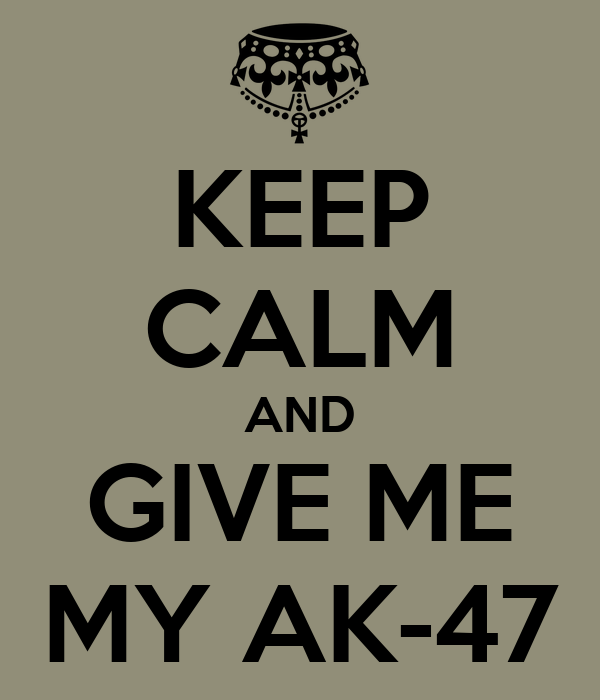 KEEP CALM AND GIVE ME MY AK-47