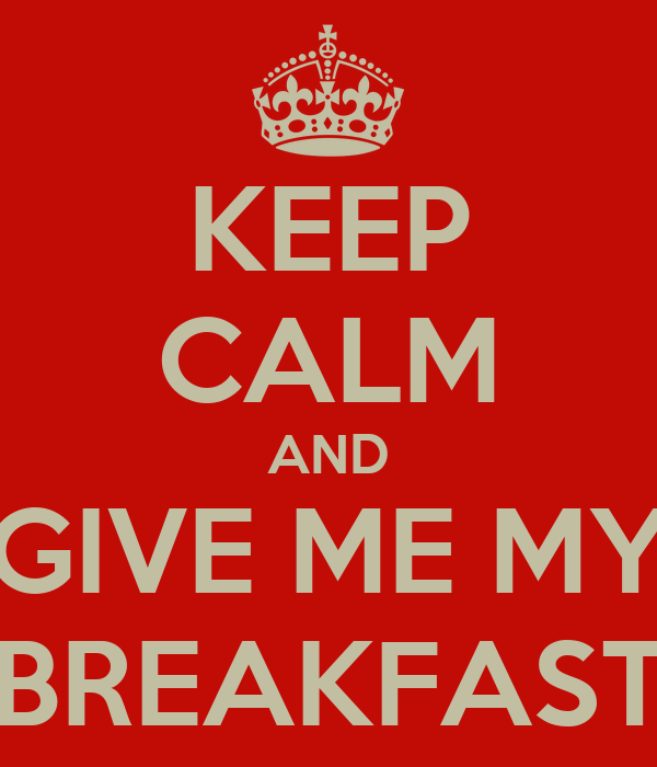KEEP CALM AND GIVE ME MY BREAKFAST