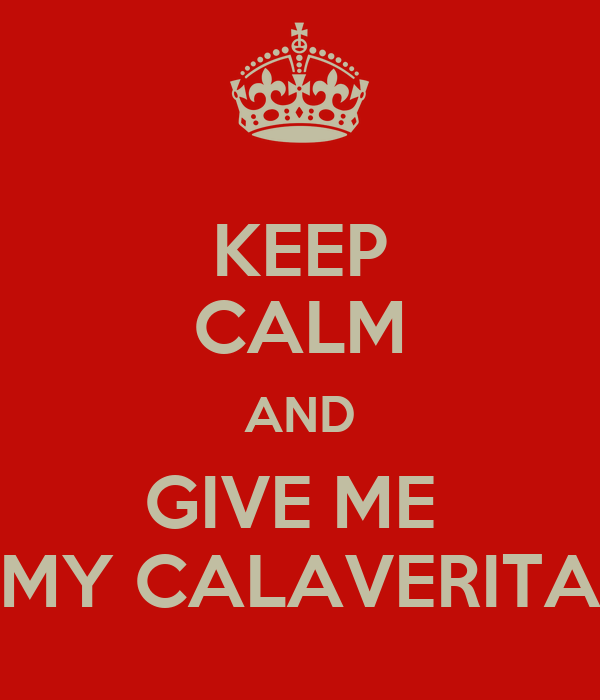 KEEP CALM AND GIVE ME  MY CALAVERITA