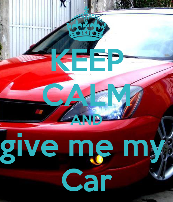 KEEP CALM AND Give Me My Car Poster Adriano Keep CalmoMatic - Show me my car