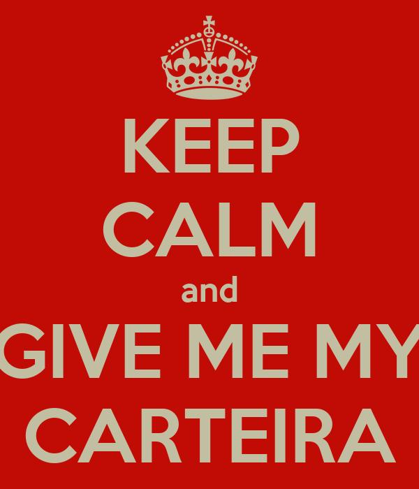 KEEP CALM and GIVE ME MY CARTEIRA