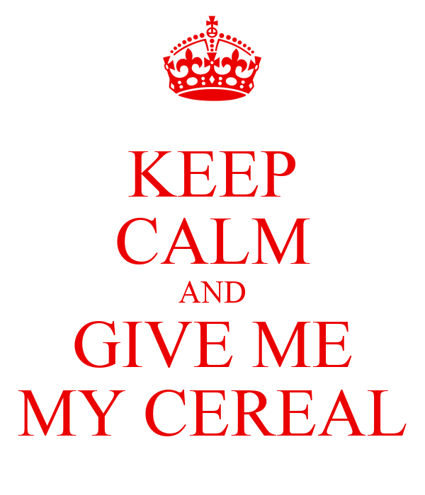 KEEP CALM AND GIVE ME MY CEREAL