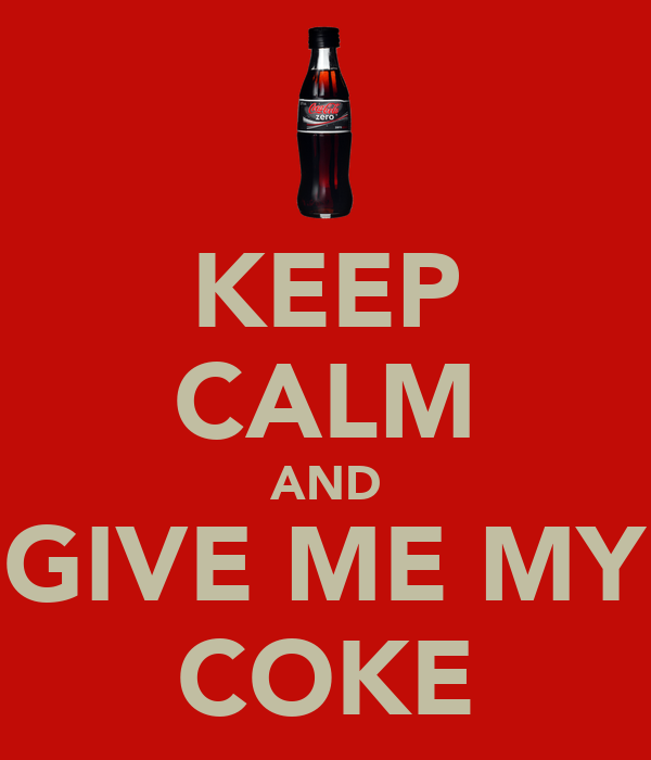 KEEP CALM AND GIVE ME MY COKE