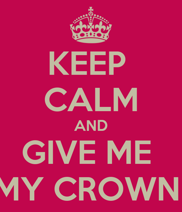 KEEP  CALM AND GIVE ME  MY CROWN