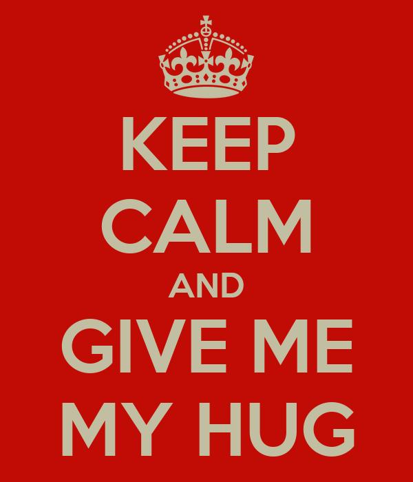 KEEP CALM AND GIVE ME MY HUG