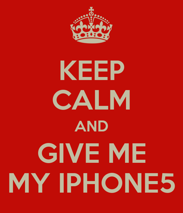 KEEP CALM AND GIVE ME MY IPHONE5