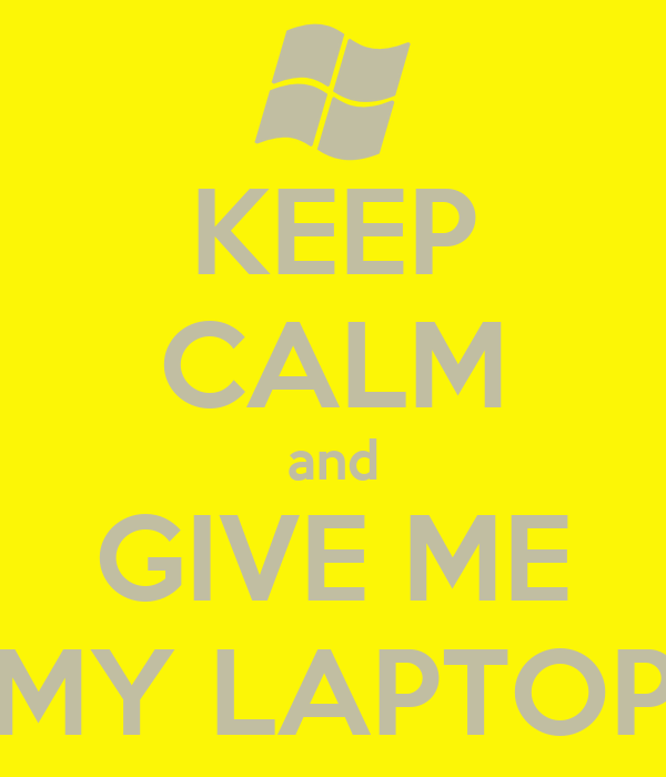 KEEP CALM and GIVE ME MY LAPTOP