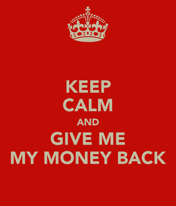 KEEP CALM AND GIVE ME MY MONEY BACK