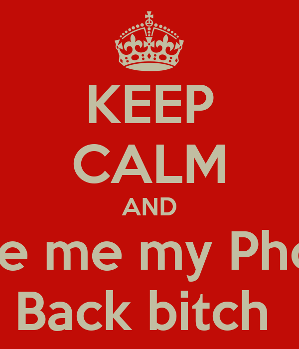 KEEP CALM AND Give me my Phone Back bitch