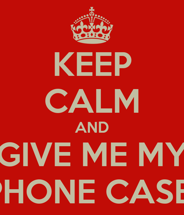 KEEP CALM AND GIVE ME MY PHONE CASE!