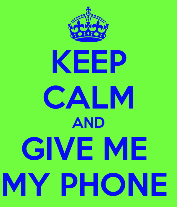 KEEP CALM AND GIVE ME  MY PHONE