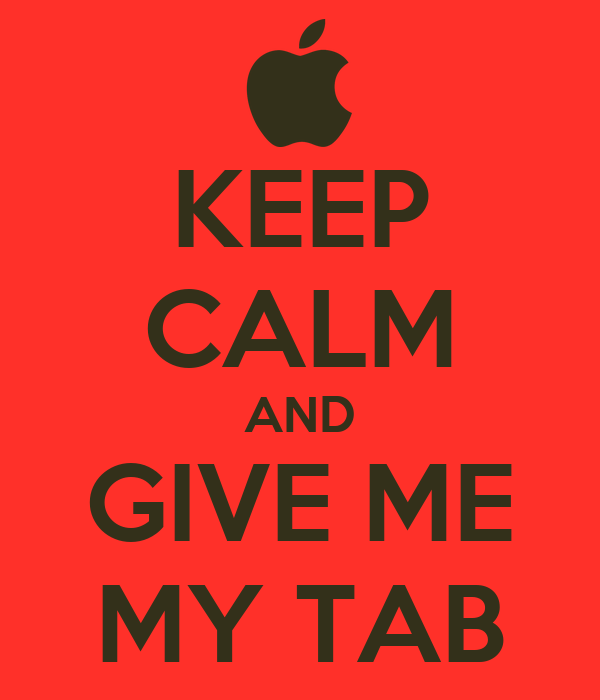 KEEP CALM AND GIVE ME MY TAB