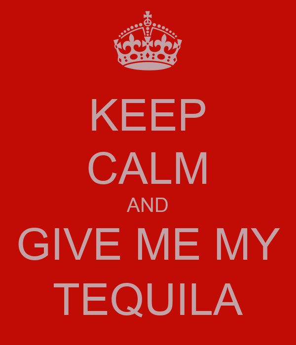 KEEP CALM AND GIVE ME MY TEQUILA