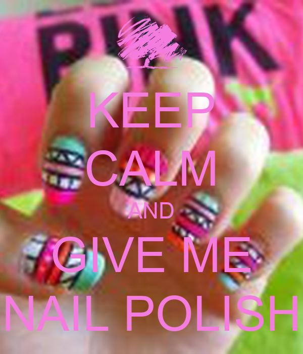 KEEP CALM AND GIVE ME NAIL POLISH
