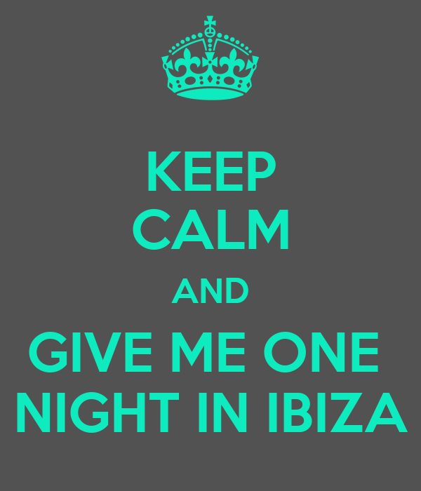 KEEP CALM AND GIVE ME ONE  NIGHT IN IBIZA
