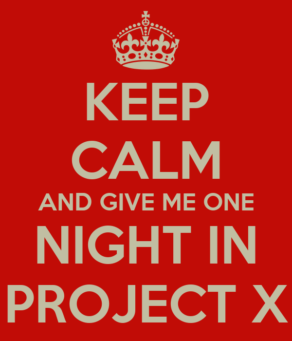 KEEP CALM AND GIVE ME ONE NIGHT IN PROJECT X