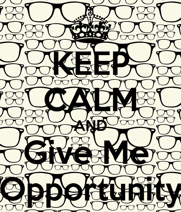 KEEP CALM AND Give Me  Opportunity