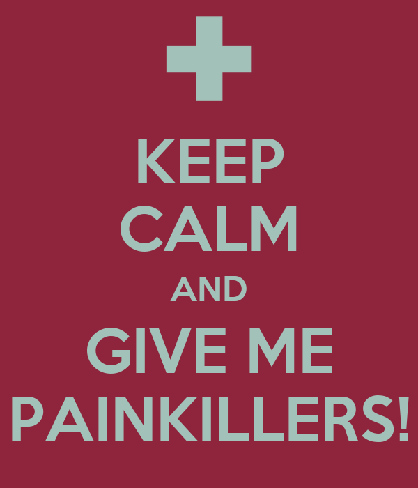 KEEP CALM AND GIVE ME PAINKILLERS!