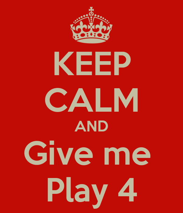 KEEP CALM AND Give me  Play 4